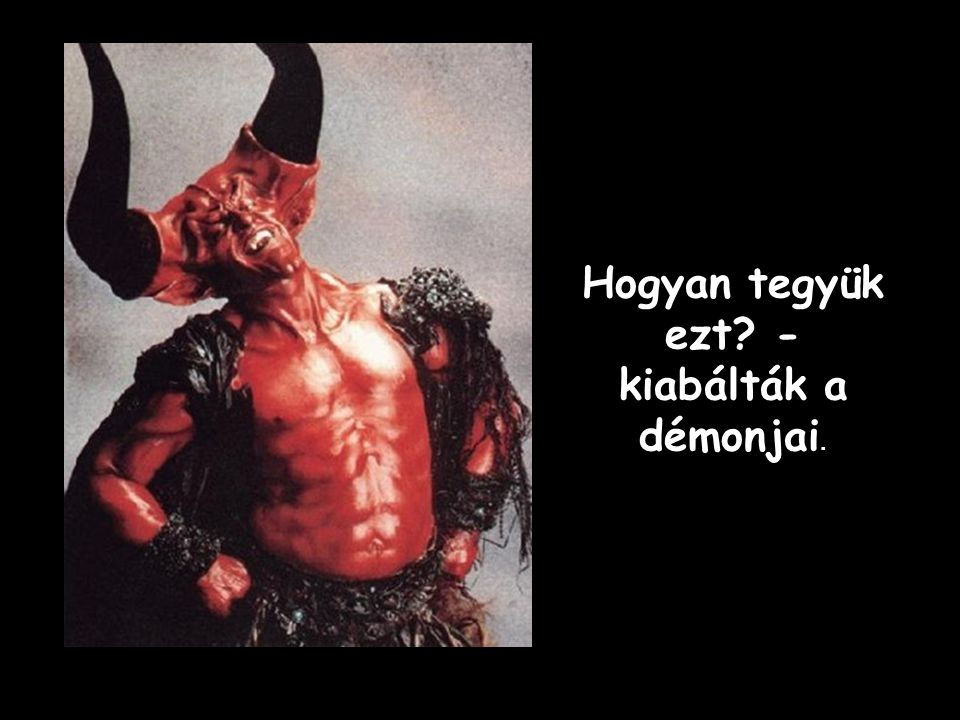 Hogyan tegyük ezt - kiabálták a démonjai.