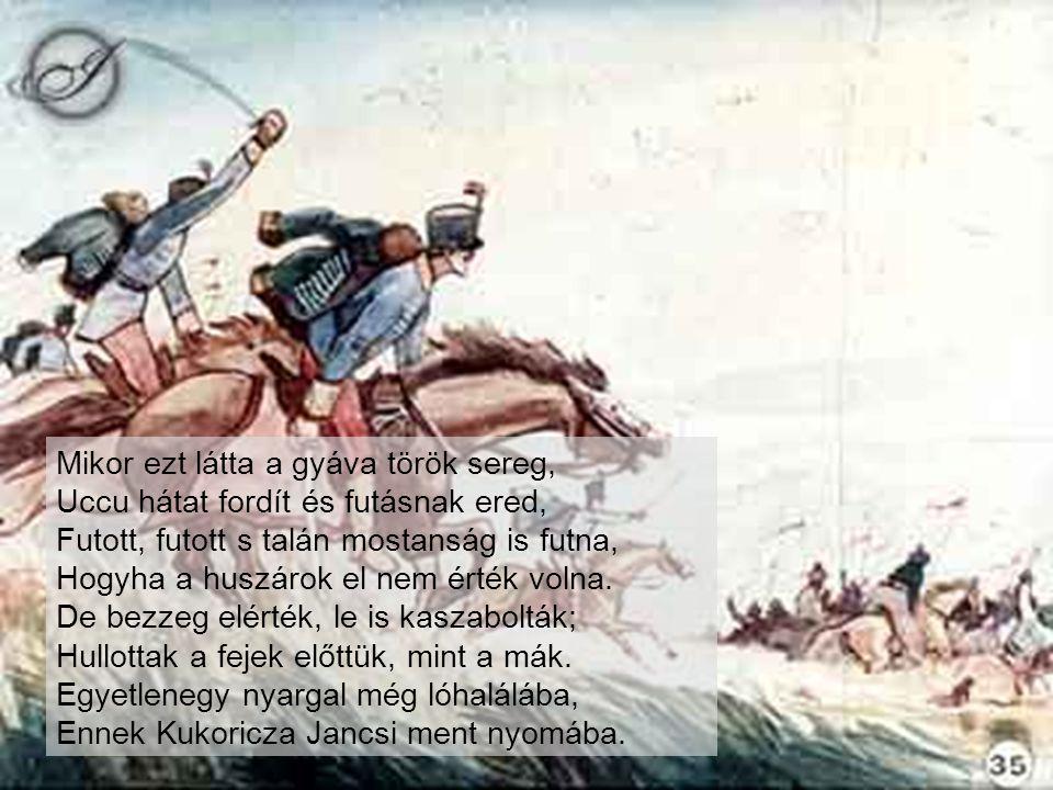 Mikor ezt látta a gyáva török sereg, Uccu hátat fordít és futásnak ered, Futott, futott s talán mostanság is futna, Hogyha a huszárok el nem érték volna.