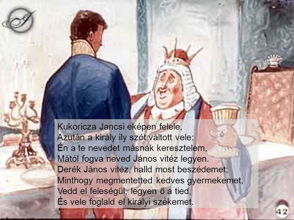 Kukoricza Jancsi eképen felele, Azután a király ily szót váltott vele: Én a te nevedet másnak keresztelem, Mától fogva neved János vitéz legyen.
