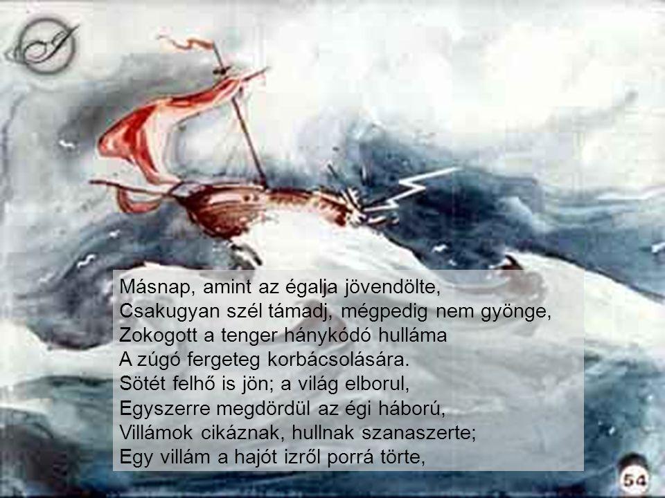 Másnap, amint az égalja jövendölte, Csakugyan szél támadj, mégpedig nem gyönge, Zokogott a tenger hánykódó hulláma A zúgó fergeteg korbácsolására.