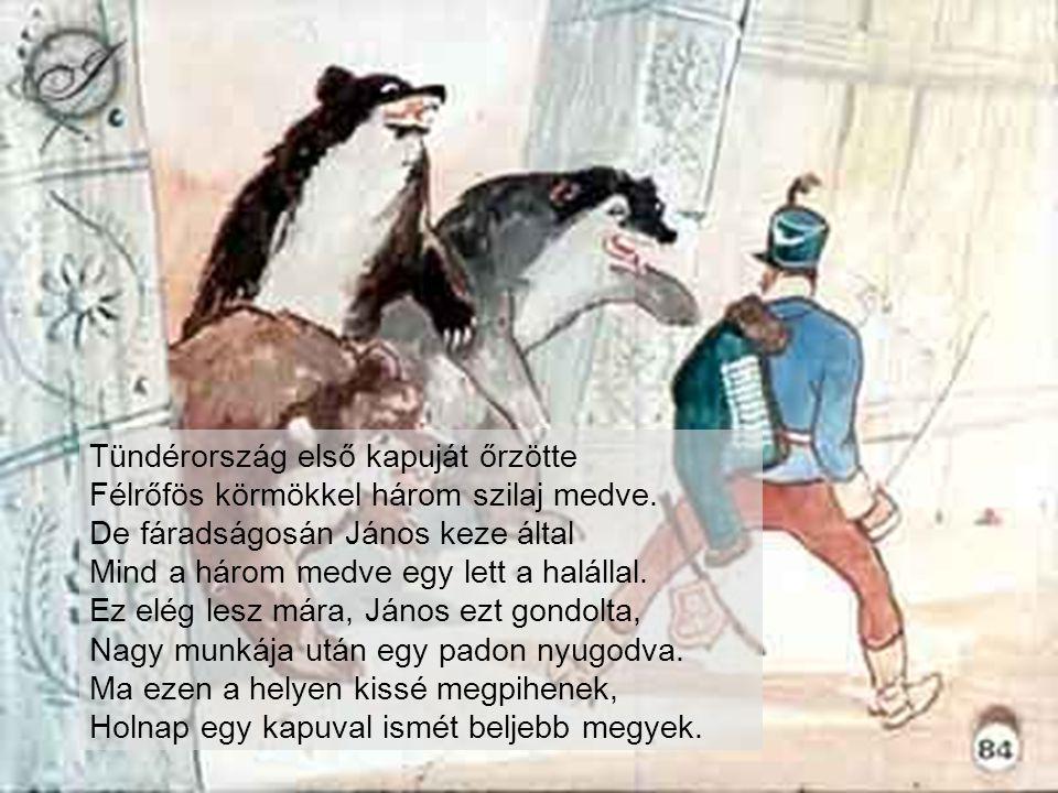 Tündérország első kapuját őrzötte Félrőfös körmökkel három szilaj medve. De fáradságosán János keze által Mind a három medve egy lett a halállal.