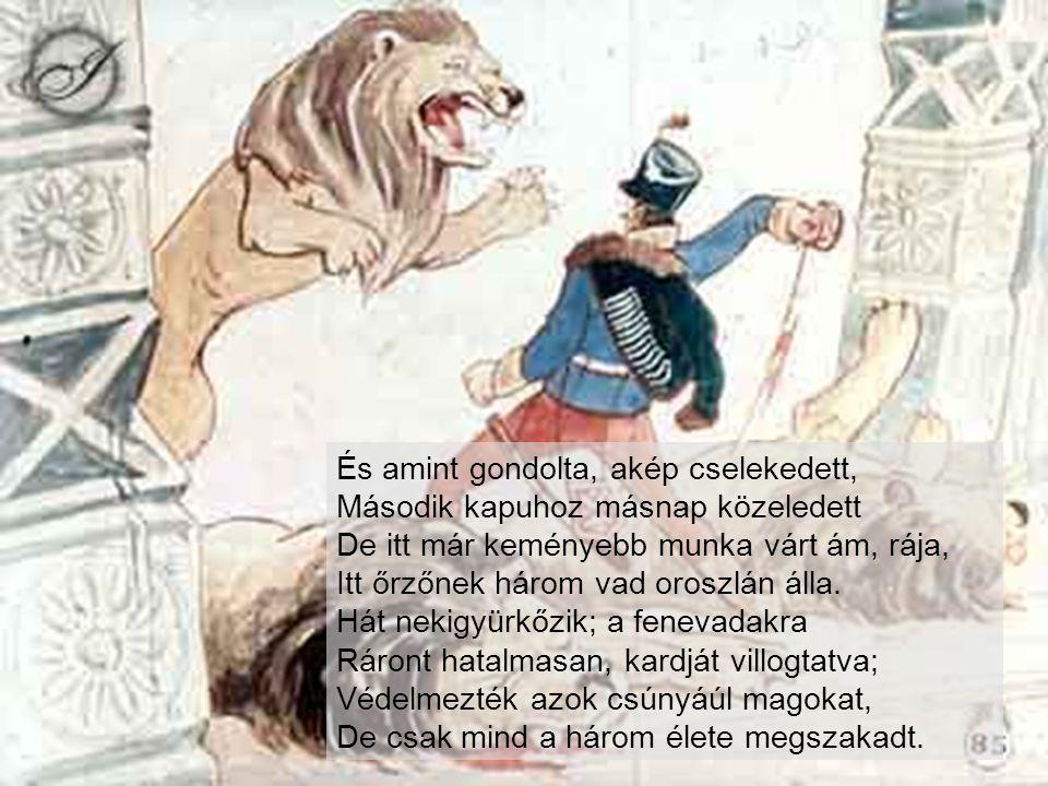 És amint gondolta, akép cselekedett, Második kapuhoz másnap közeledett De itt már keményebb munka várt ám, rája, Itt őrzőnek három vad oroszlán álla.