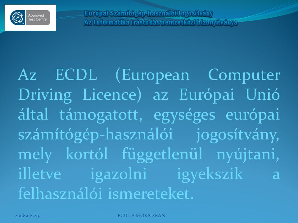 Az ECDL (European Computer Driving Licence) az Európai Unió által támogatott, egységes európai számítógép-használói jogosítvány, mely kortól függetlenül nyújtani, illetve igazolni igyekszik a felhasználói ismereteket.