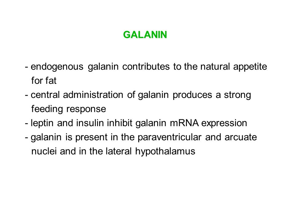 GALANIN - endogenous galanin contributes to the natural appetite for fat. - central administration of galanin produces a strong feeding response.