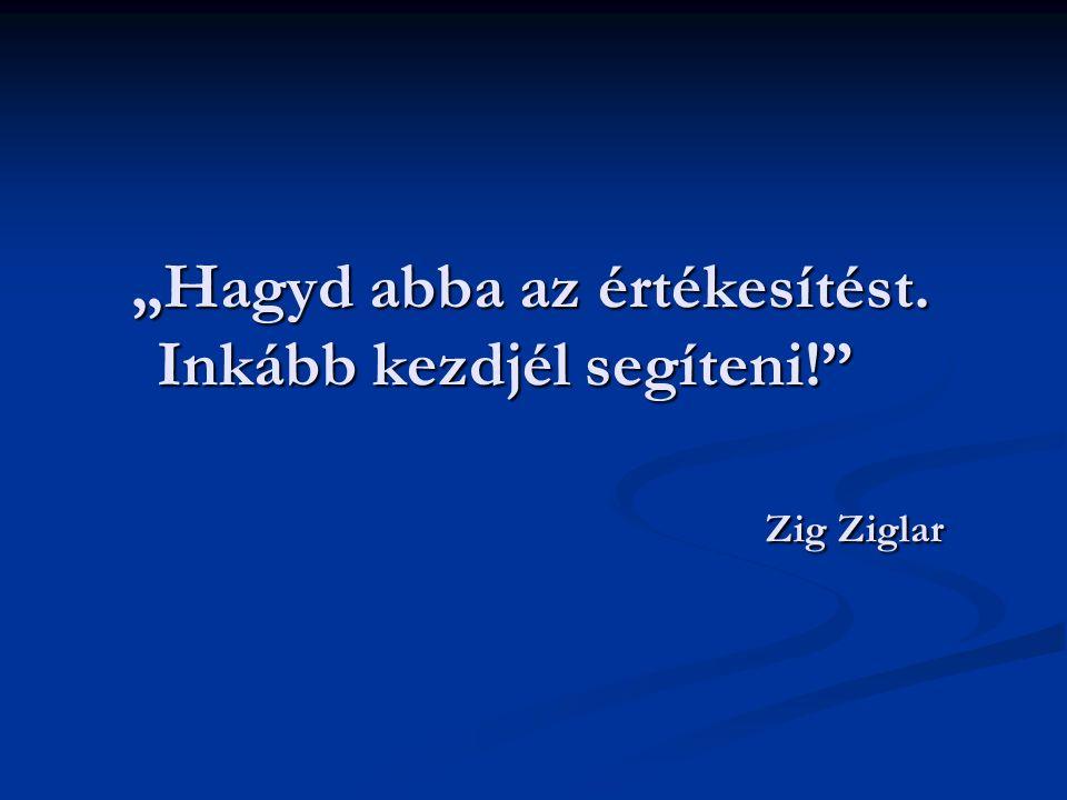 """""""Hagyd abba az értékesítést. Inkább kezdjél segíteni! Zig Ziglar"""