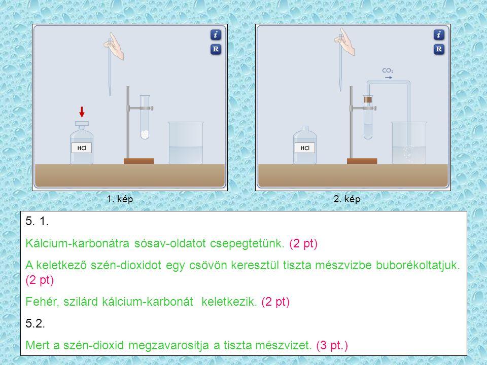 Kálcium-karbonátra sósav-oldatot csepegtetünk. (2 pt)