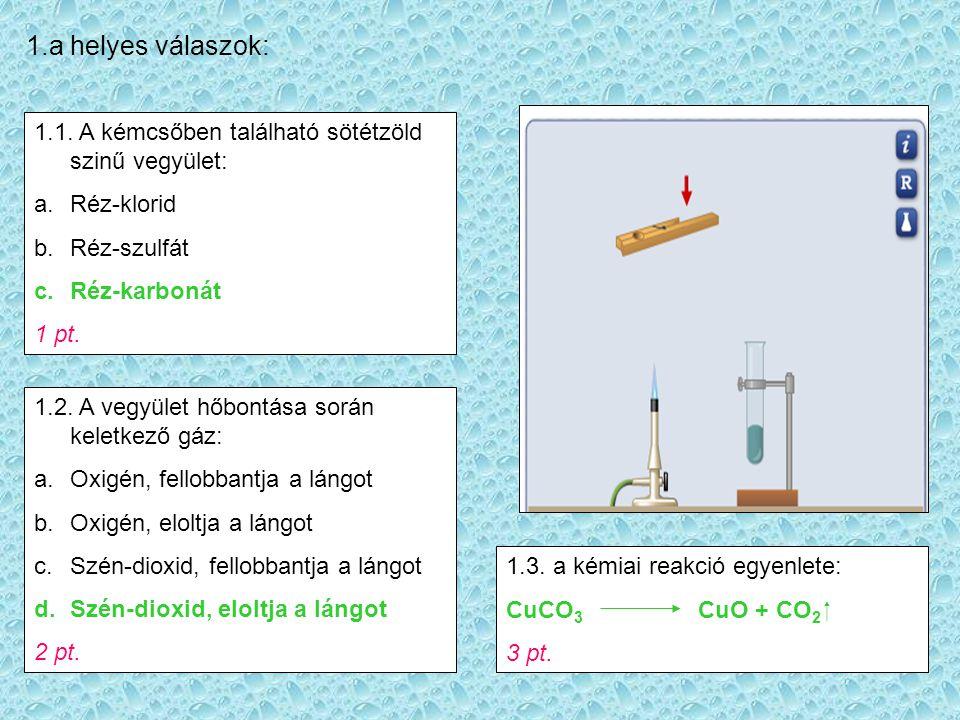 1.a helyes válaszok: 1.1. A kémcsőben található sötétzöld szinű vegyület: Réz-klorid. Réz-szulfát.