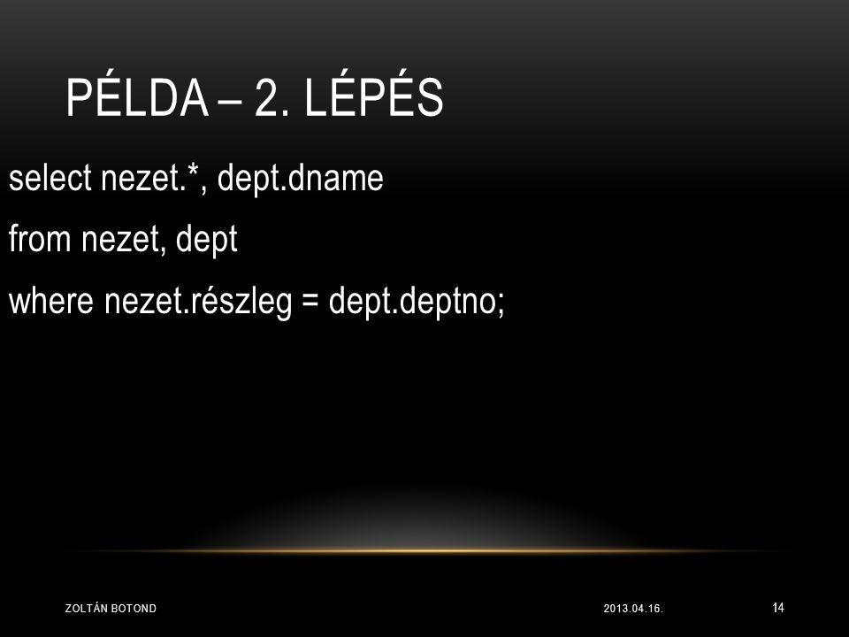 Példa – 2. lépés select nezet.*, dept.dname from nezet, dept where nezet.részleg = dept.deptno; Zoltán Botond.
