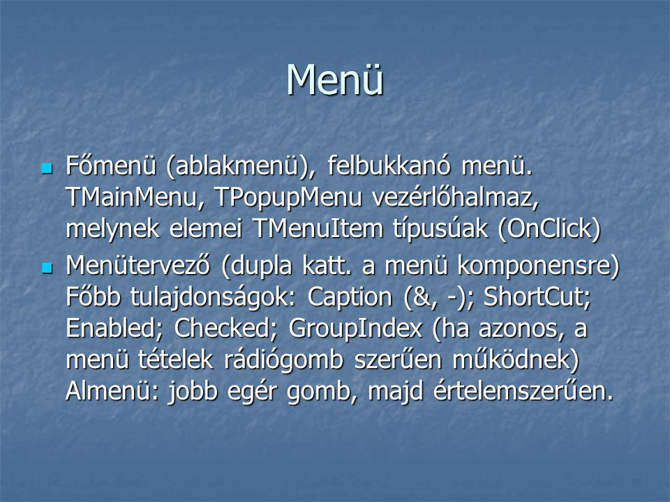 Menü Főmenü (ablakmenü), felbukkanó menü. TMainMenu, TPopupMenu vezérlőhalmaz, melynek elemei TMenuItem típusúak (OnClick)