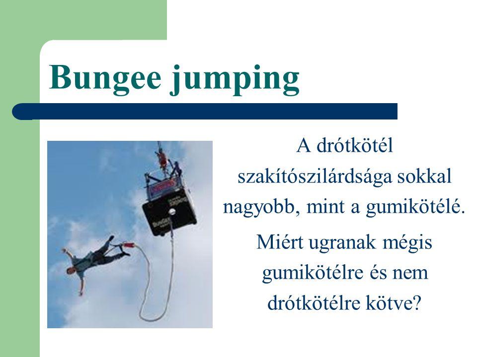 Bungee jumping A drótkötél szakítószilárdsága sokkal nagyobb, mint a gumikötélé.
