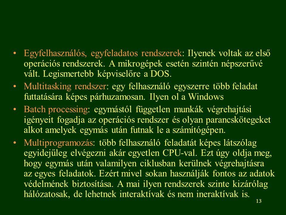 Egyfelhasználós, egyfeladatos rendszerek: Ilyenek voltak az első operációs rendszerek. A mikrogépek esetén szintén népszerűvé vált. Legismertebb képviselőre a DOS.