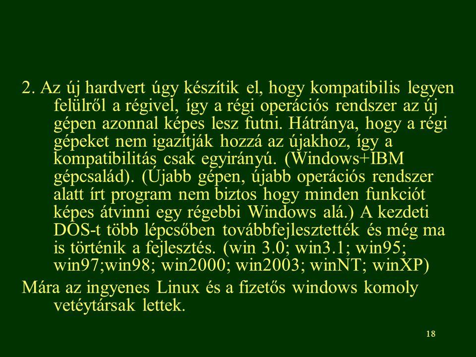 2. Az új hardvert úgy készítik el, hogy kompatibilis legyen felülről a régivel, így a régi operációs rendszer az új gépen azonnal képes lesz futni. Hátránya, hogy a régi gépeket nem igazítják hozzá az újakhoz, így a kompatibilitás csak egyirányú. (Windows+IBM gépcsalád). (Újabb gépen, újabb operációs rendszer alatt írt program nem biztos hogy minden funkciót képes átvinni egy régebbi Windows alá.) A kezdeti DOS-t több lépcsőben továbbfejlesztették és még ma is történik a fejlesztés. (win 3.0; win3.1; win95; win97;win98; win2000; win2003; winNT; winXP)