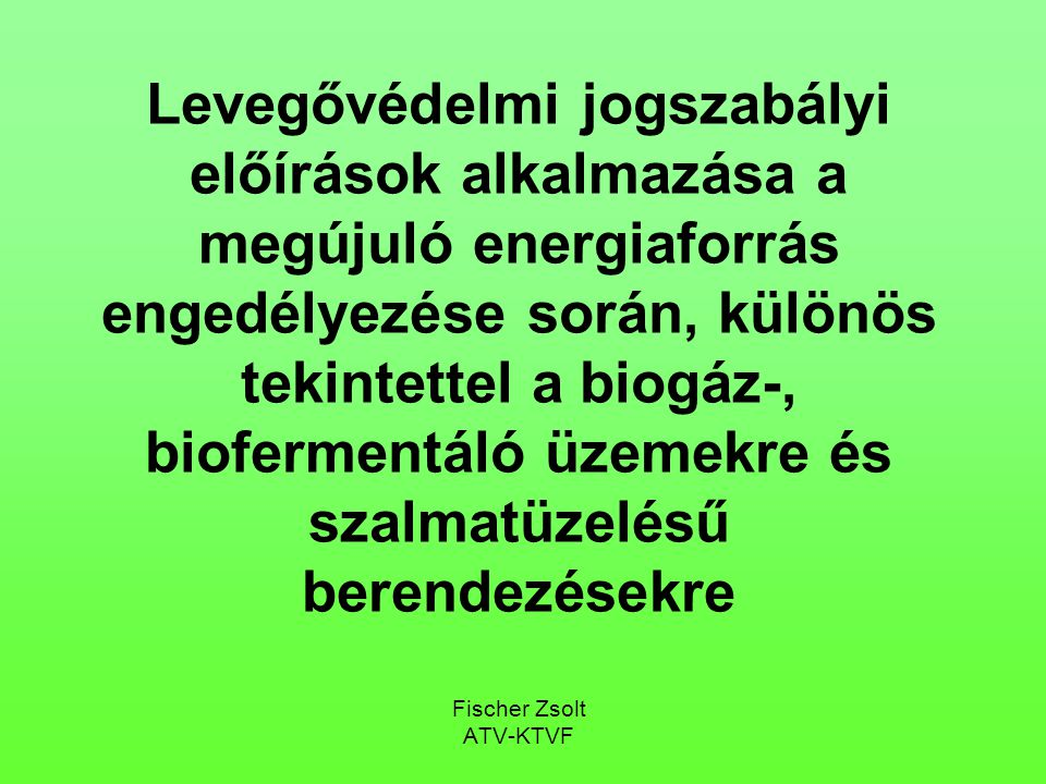 Levegővédelmi jogszabályi előírások alkalmazása a megújuló energiaforrás engedélyezése során, különös tekintettel a biogáz-, biofermentáló üzemekre és szalmatüzelésű berendezésekre Fischer Zsolt ATV-KTVF