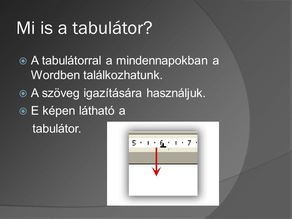 Mi is a tabulátor A tabulátorral a mindennapokban a Wordben találkozhatunk. A szöveg igazítására használjuk.