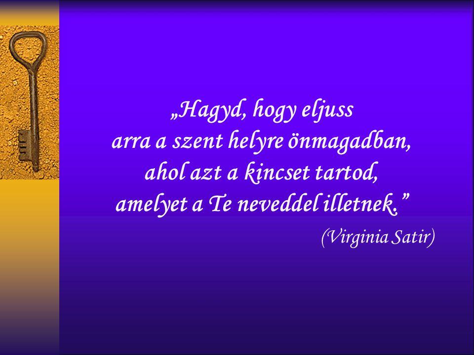 """""""Hagyd, hogy eljuss arra a szent helyre önmagadban, ahol azt a kincset tartod, amelyet a Te neveddel illetnek. (Virginia Satir)"""