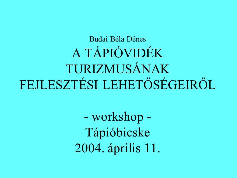 Budai Béla Dénes A TÁPIÓVIDÉK TURIZMUSÁNAK FEJLESZTÉSI LEHETŐSÉGEIRŐL - workshop - Tápióbicske 2004.