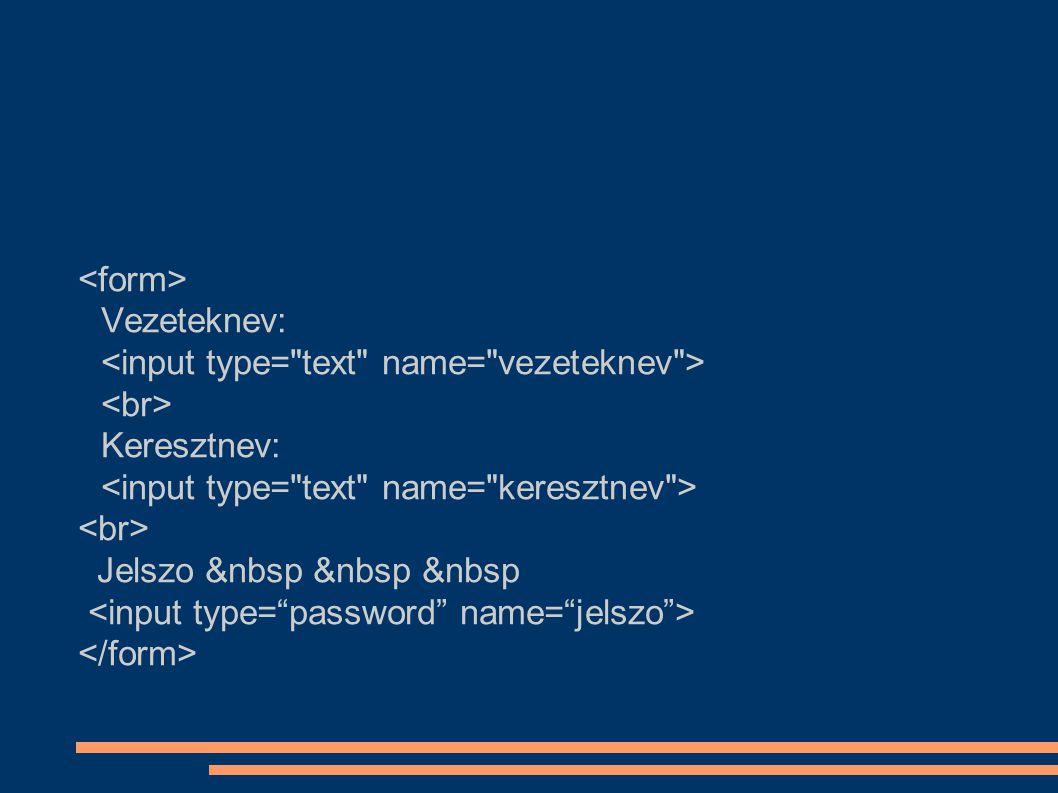 <form> Vezeteknev: <input type= text name= vezeteknev > <br> Keresztnev: <input type= text name= keresztnev >
