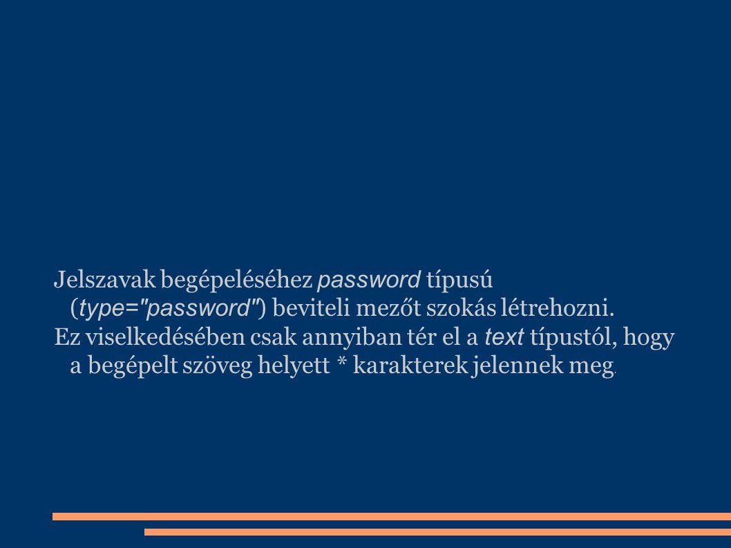 Jelszavak begépeléséhez password típusú (type= password ) beviteli mezőt szokás létrehozni.