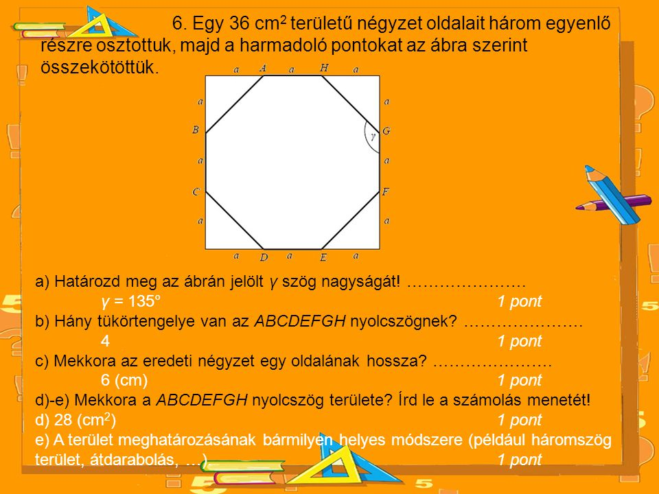 6. Egy 36 cm2 területű négyzet oldalait három egyenlő részre osztottuk, majd a harmadoló pontokat az ábra szerint összekötöttük.