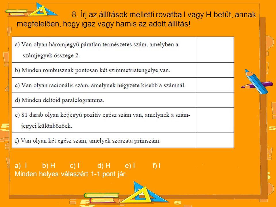 8. Írj az állítások melletti rovatba I vagy H betűt, annak megfelelően, hogy igaz vagy hamis az adott állítás!