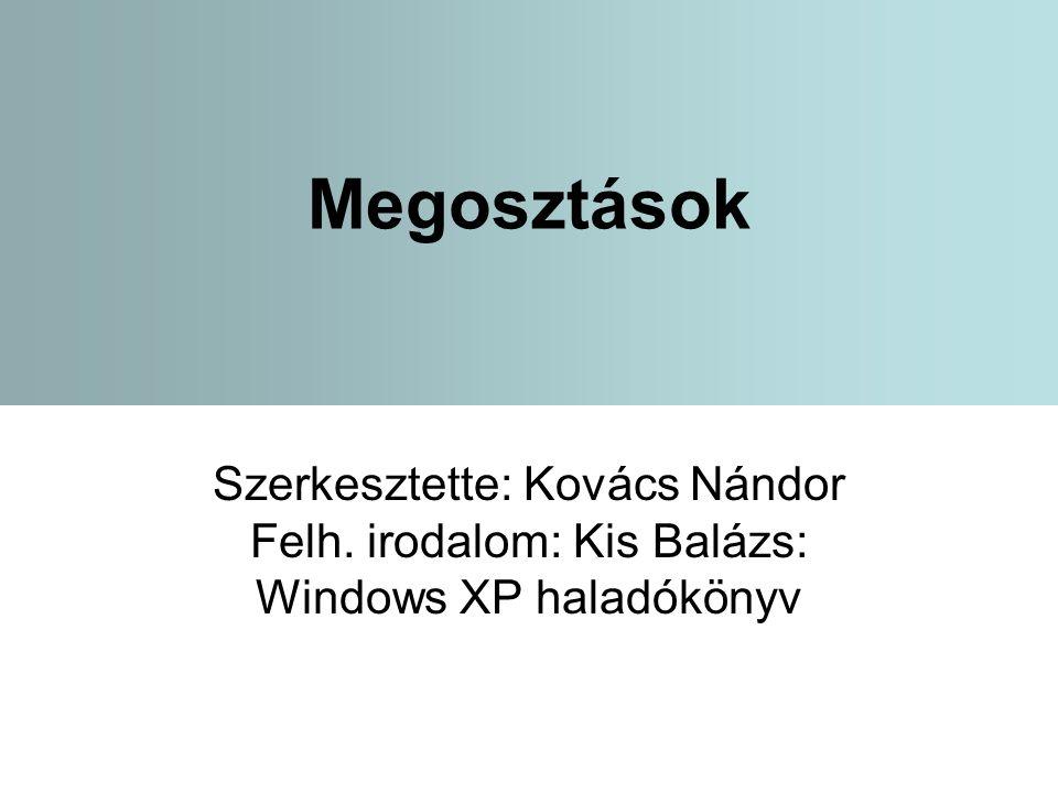 Megosztások Szerkesztette: Kovács Nándor Felh. irodalom: Kis Balázs: Windows XP haladókönyv