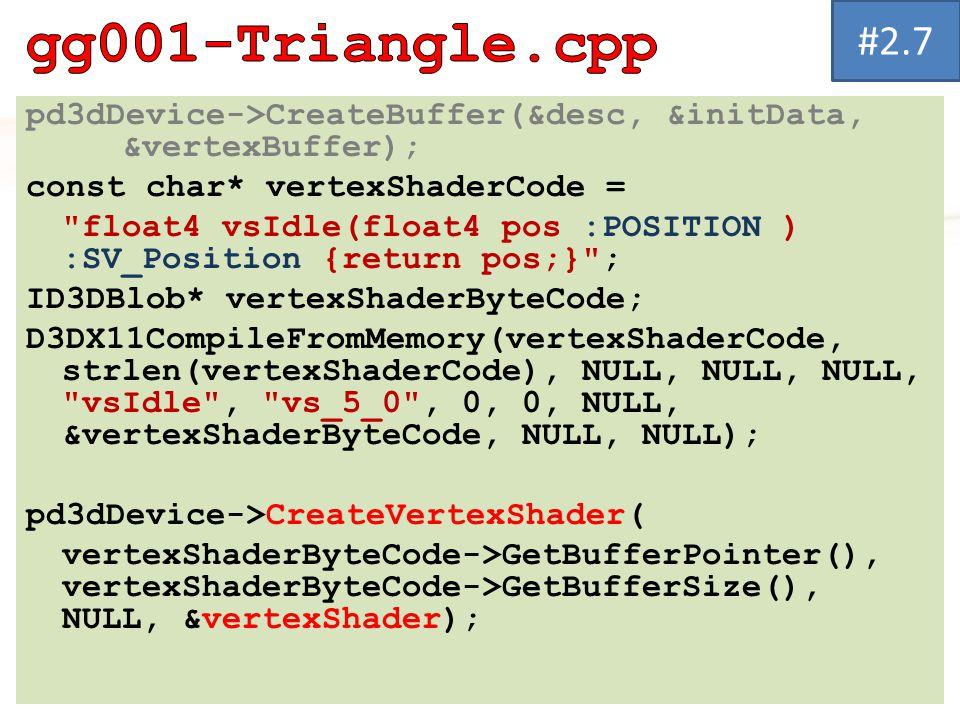 #2.7 gg001-Triangle.cpp. pd3dDevice->CreateBuffer(&desc, &initData, &vertexBuffer); const char* vertexShaderCode =