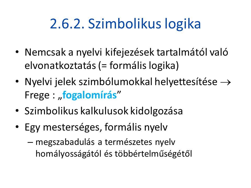 2.6.2. Szimbolikus logika Nemcsak a nyelvi kifejezések tartalmától való elvonatkoztatás (= formális logika)