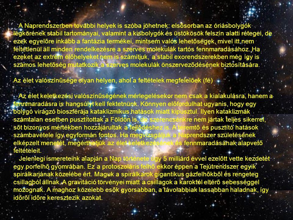 A Naprendszerben további helyek is szóba jöhetnek: elsősorban az óriásbolygók légkörének stabil tartományai, valamint a kisbolygók és üstökösök felszín alatti rétegei, de ezek egyelőre inkább a fantázia termékei, mintsem valós lehetőségek, mivel itt nem feltétlenül áll minden rendelkezésre a szerves molekulák tartós fennmaradásához. Ha ezeket az extrém élőhelyeket nem is számítjuk, a stabil exorendszerekben még így is számos lehetőség mutatkozik a szerves molekulák önszerveződésének biztosítására.