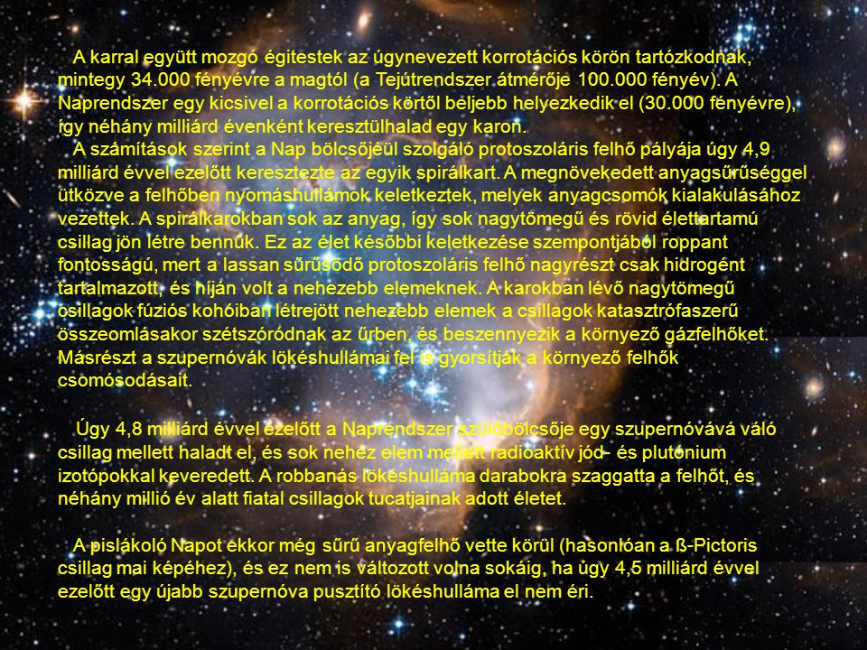 A karral együtt mozgó égitestek az úgynevezett korrotációs körön tartózkodnak, mintegy 34.000 fényévre a magtól (a Tejútrendszer átmérője 100.000 fényév). A Naprendszer egy kicsivel a korrotációs körtől beljebb helyezkedik el (30.000 fényévre), így néhány milliárd évenként keresztülhalad egy karon.
