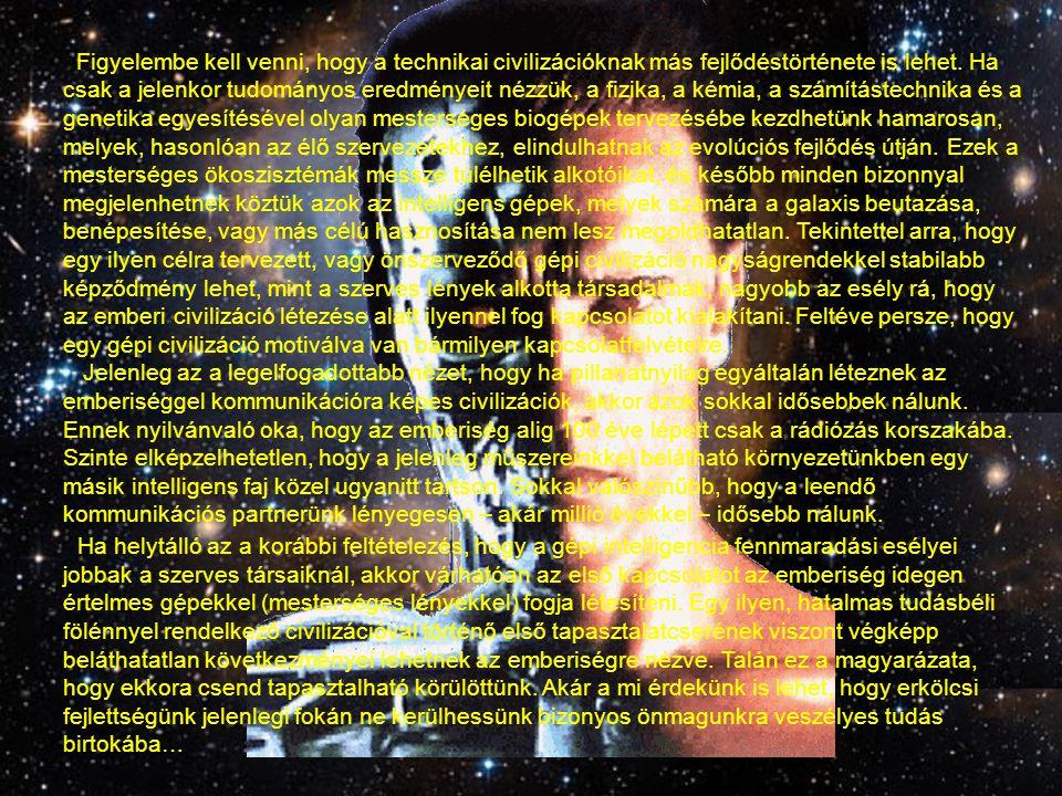Figyelembe kell venni, hogy a technikai civilizációknak más fejlődéstörténete is lehet. Ha csak a jelenkor tudományos eredményeit nézzük, a fizika, a kémia, a számítástechnika és a genetika egyesítésével olyan mesterséges biogépek tervezésébe kezdhetünk hamarosan, melyek, hasonlóan az élő szervezetekhez, elindulhatnak az evolúciós fejlődés útján. Ezek a mesterséges ökoszisztémák messze túlélhetik alkotóikat, és később minden bizonnyal megjelenhetnek köztük azok az intelligens gépek, melyek számára a galaxis beutazása, benépesítése, vagy más célú hasznosítása nem lesz megoldhatatlan. Tekintettel arra, hogy egy ilyen célra tervezett, vagy önszerveződő gépi civilizáció nagyságrendekkel stabilabb képződmény lehet, mint a szerves lények alkotta társadalmak, nagyobb az esély rá, hogy az emberi civilizáció létezése alatt ilyennel fog kapcsolatot kialakítani. Feltéve persze, hogy egy gépi civilizáció motiválva van bármilyen kapcsolatfelvételre.