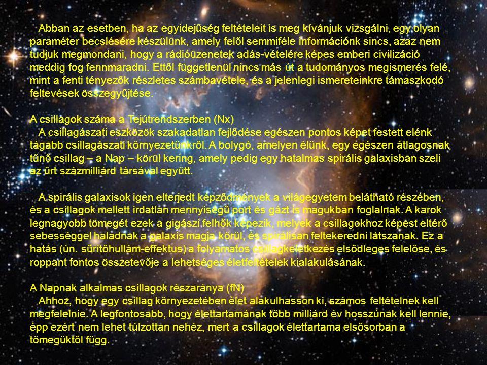 Abban az esetben, ha az egyidejűség feltételeit is meg kívánjuk vizsgálni, egy olyan paraméter becslésére készülünk, amely felől semmiféle információnk sincs, azaz nem tudjuk megmondani, hogy a rádióüzenetek adás-vételére képes emberi civilizáció meddig fog fennmaradni. Ettől függetlenül nincs más út a tudományos megismerés felé, mint a fenti tényezők részletes számbavétele, és a jelenlegi ismereteinkre támaszkodó feltevések összegyűjtése.