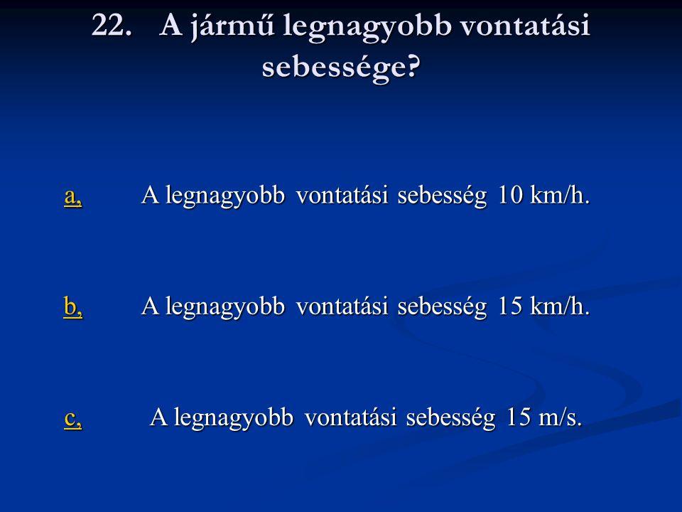 22. A jármű legnagyobb vontatási sebessége