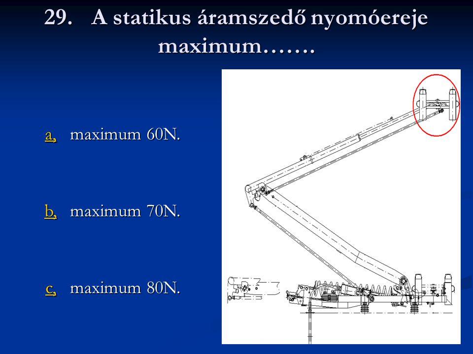 29. A statikus áramszedő nyomóereje maximum…….