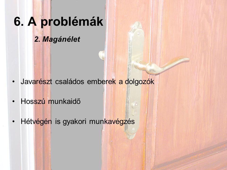 6. A problémák 2. Magánélet Javarészt családos emberek a dolgozók