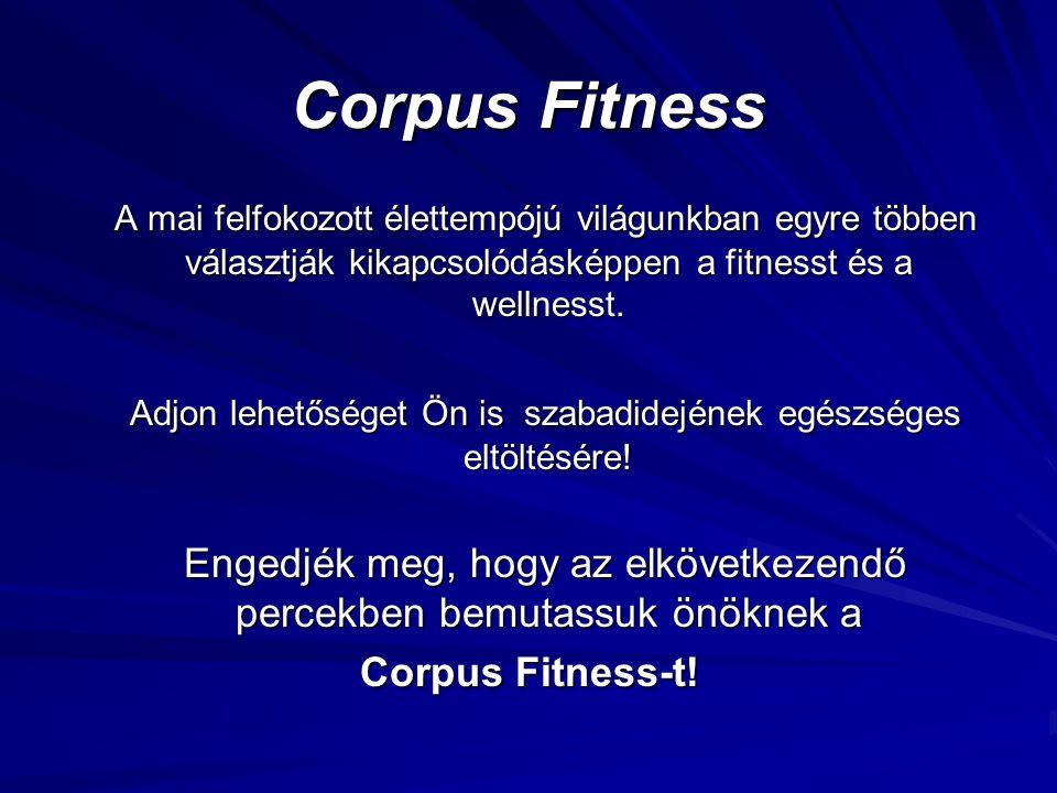 Corpus Fitness A mai felfokozott élettempójú világunkban egyre többen választják kikapcsolódásképpen a fitnesst és a wellnesst.