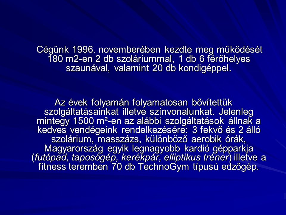 Cégünk 1996. novemberében kezdte meg működését 180 m2-en 2 db szoláriummal, 1 db 6 férőhelyes szaunával, valamint 20 db kondigéppel.