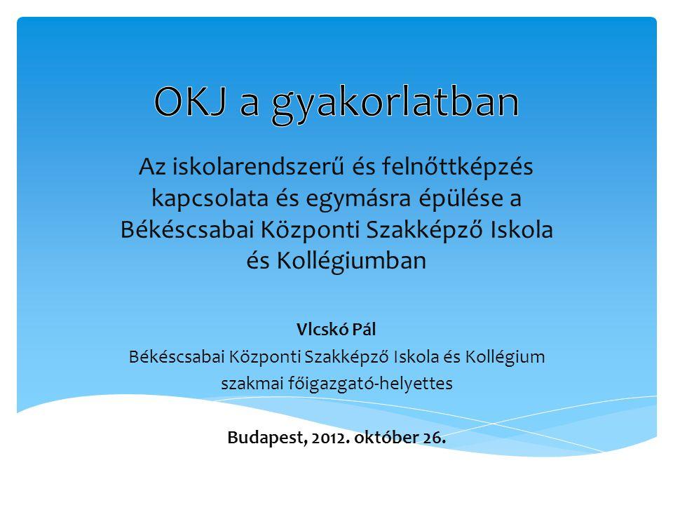 OKJ a gyakorlatban Az iskolarendszerű és felnőttképzés kapcsolata és egymásra épülése a Békéscsabai Központi Szakképző Iskola és Kollégiumban.