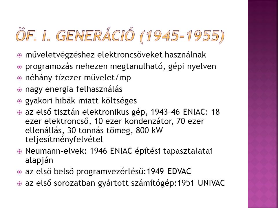 Öf. I. generáció (1945-1955) műveletvégzéshez elektroncsöveket használnak. programozás nehezen megtanulható, gépi nyelven.