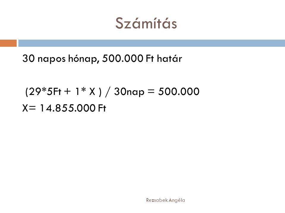 Számítás 30 napos hónap, 500.000 Ft határ (29*5Ft + 1* X ) / 30nap = 500.000 X= 14.855.000 Ft Rezsabek Angéla.