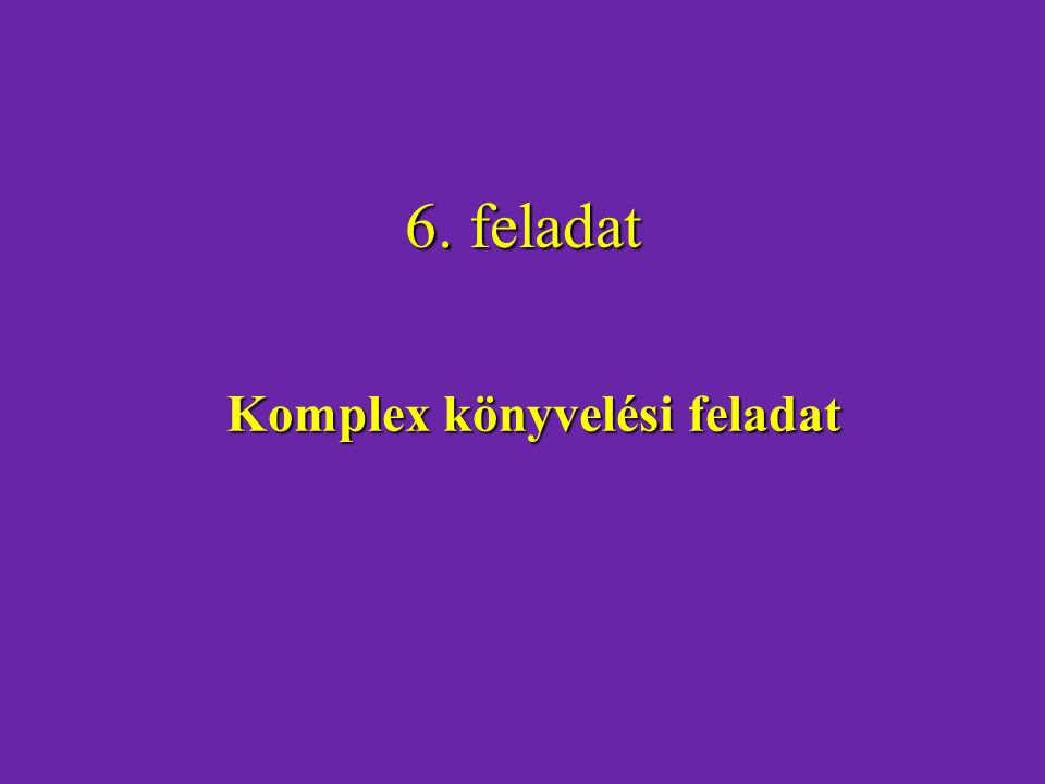 6. feladat Komplex könyvelési feladat