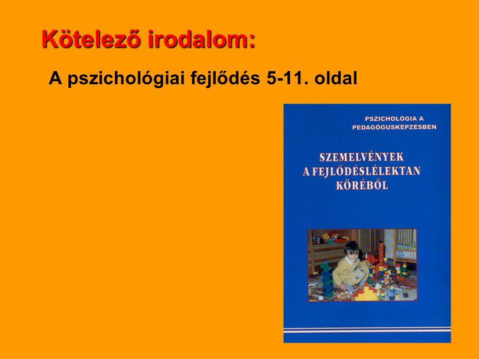 Kötelező irodalom: A pszichológiai fejlődés 5-11. oldal