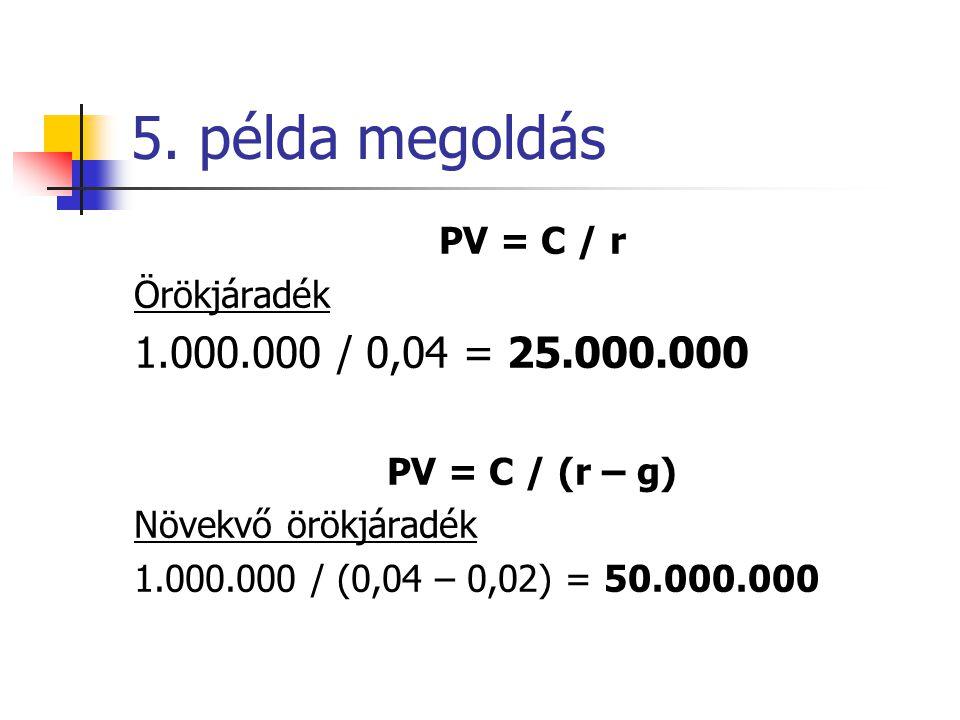 5. példa megoldás 1.000.000 / 0,04 = 25.000.000 PV = C / r Örökjáradék