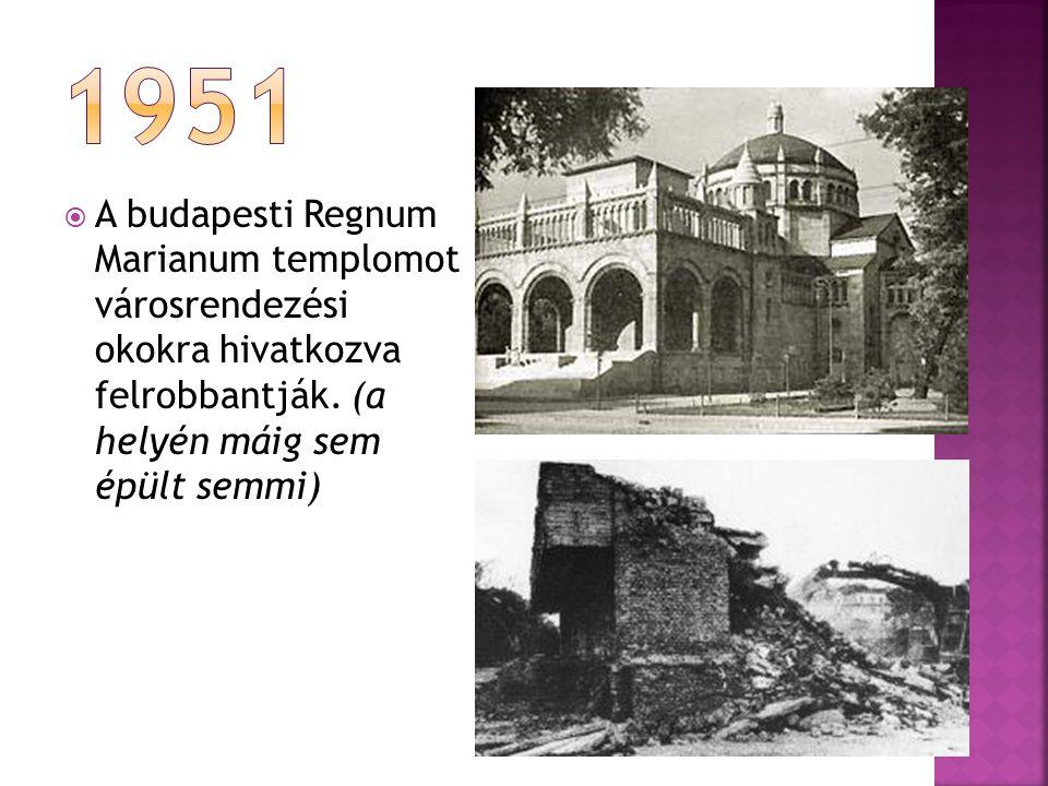 1951 A budapesti Regnum Marianum templomot városrendezési okokra hivatkozva felrobbantják.
