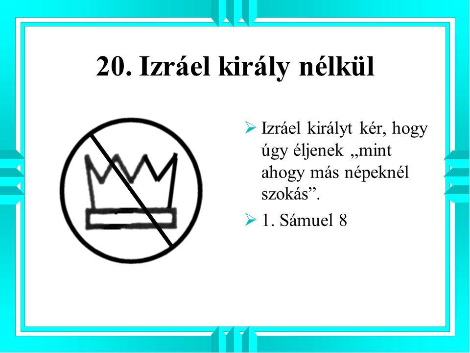 """20. Izráel király nélkül Izráel királyt kér, hogy úgy éljenek """"mint ahogy más népeknél szokás ."""
