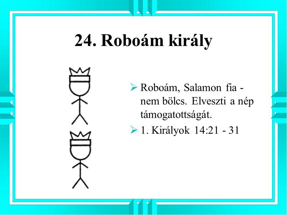 24. Roboám király Roboám, Salamon fia - nem bölcs.