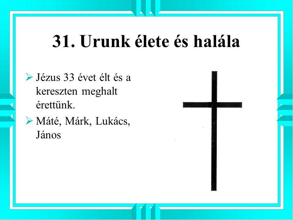 31. Urunk élete és halála Jézus 33 évet élt és a kereszten meghalt érettünk.
