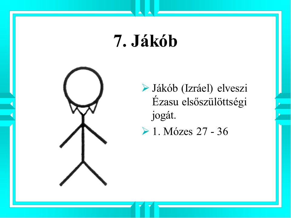 7. Jákób Jákób (Izráel) elveszi Ézasu elsőszülöttségi jogát.