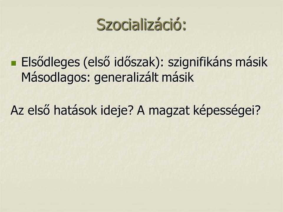Szocializáció: Elsődleges (első időszak): szignifikáns másik Másodlagos: generalizált másik.