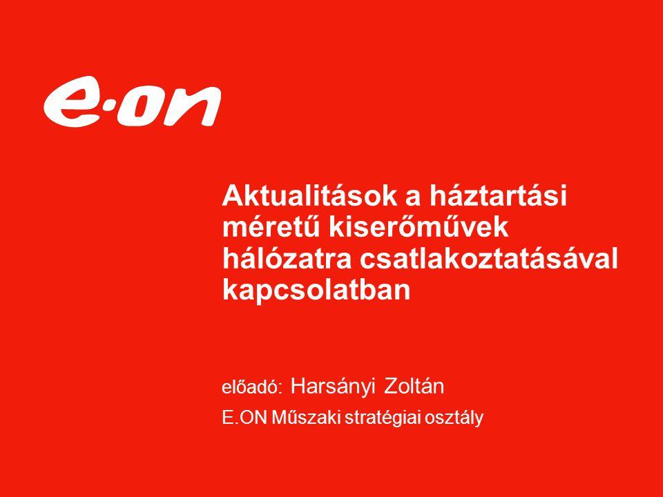 Aktualitások a háztartási méretű kiserőművek hálózatra csatlakoztatásával kapcsolatban előadó: Harsányi Zoltán E.ON Műszaki stratégiai osztály