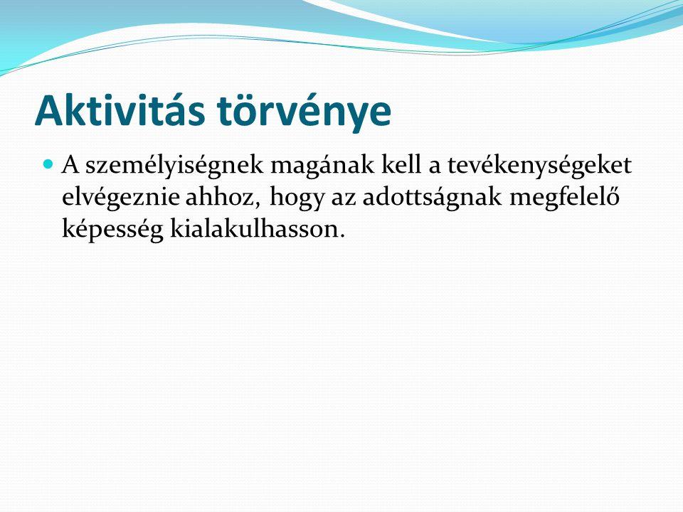 Aktivitás törvénye A személyiségnek magának kell a tevékenységeket elvégeznie ahhoz, hogy az adottságnak megfelelő képesség kialakulhasson.